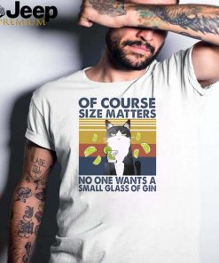 Cat of course size matters no one wants a small glass of gin vintage shirt