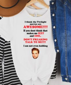 RobertPattinSon I Think The Twilight Movies Are Awesome shirt