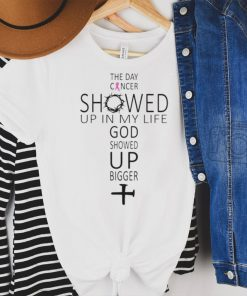 The Day Cancer Showed Up In My Life God Showed Up Bigger Breast Cancer Awareness Shirt