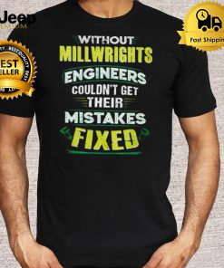 without millwright engineers couldnt get their mistakes fixed shirt