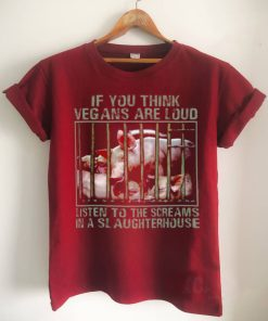 Pig If You Think Vegans Are Loud Listen To The Screams In A Slaughterhouse Shirt