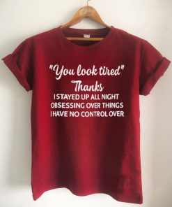 You Look Tired Thanks I Stayed Up All Night Obsessing Over Things I Have No Control Over Shirt 1